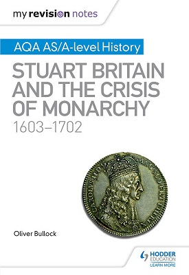 My Revision Notes: AQA AS/A-level History: Stuart Britain and the Crisis of Monarchy, 1603-1702 | Bullock, Oliver | Hodder