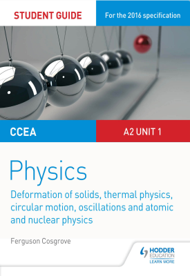 CCEA A-level Year 2 Physics Student Guide 3: A2 Unit 1: Deformation of solids thermal physics circular motion oscillations atomic and nuclear physics | Ferguson Cosgrove | Hodder