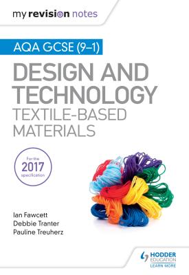 My Revision Notes: AQA GCSE (9-1) Design & Technology: Textile-Based Materials | Ian Fawcett; Debbie Tranter; Pauline Treuherz | Hodder