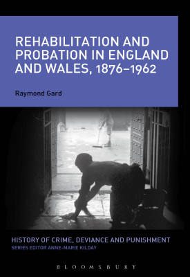 Rehabilitation and Probation in England and Wales, 1876-1962   Ray Gard   Bloomsbury