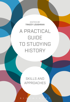 A Practical Guide to Studying History - Skills and Approaches | Tracey Loughran | Bloomsbury