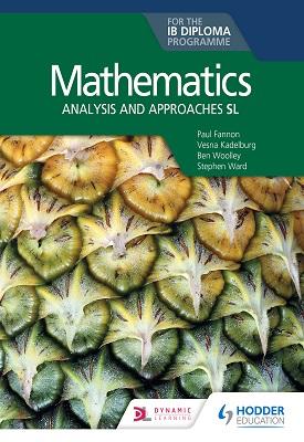 Mathematics for the IB Diploma: Analysis and approaches SL | Fannon, Paul;Ward, Stephen;Woolley, Ben;Kadelburg, Vesna | Hodder