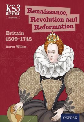 KS3 History: Renaissance, Revolution and Reformation: Britain 1509-1745 | Aaron Wilkes | Oxford University Press