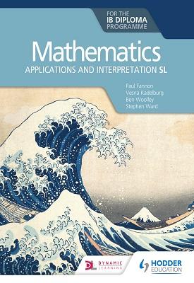 Mathematics for the IB Diploma: Applications and interpretation SL   Paul Fannon, Vesna Kadelburg, Ben Woolley, Steven Ward   Hodder