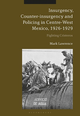 Insurgency, Counter-insurgency and Policing in Centre-West Mexico, 1926-1929 | Mark Lawrence | Bloomsbury