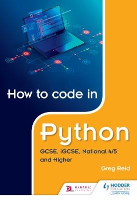 How to code in Python: GCSE, iGCSE, National 4/5 and Higher | Greg Reid | Hodder