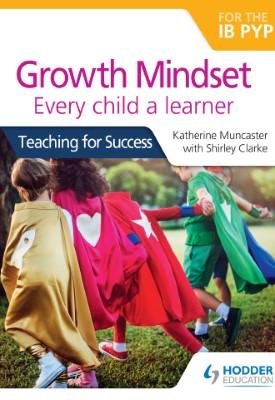 Growth Mindset for the IB PYP: Every child a learner | Katherine Muncaster, Shirley Clarke | Hodder