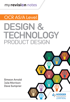 My Revision Notes: OCR AS/A Level Design and Technology: Product Design | Simeon Arnold, Julia Morrison, Dave Sumpner | Hodder