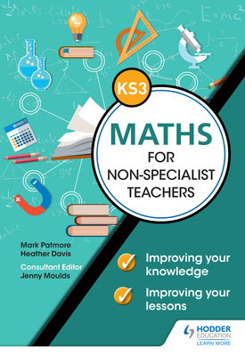 Key Stage 3 Maths for non-specialist teachers: Improving your knowledge; improving your lessons | Mark Patmore, Heather Davis | Hodder