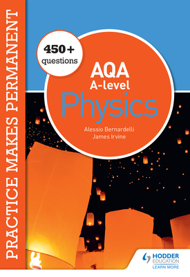 Practice makes permanent: 450+ questions for AQA A-level Physics | Alessio Bernardelli, James Irvine | Hodder