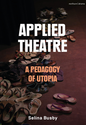 Applied Theatre: A Pedagogy of Utopia | Selina Busby | Bloomsbury